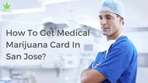 How to Get A Medical Marijuana Card In San Jose?
